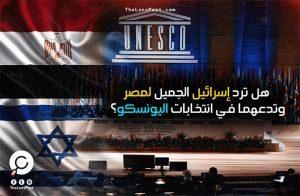 هل ترد «إسرائيل» الجميل لمصر وتدعهما في انتخابات اليونسكو؟