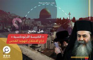 بعد «صفقات مشبوهة».. هل تصبح «الكنيسة الأرثوذكسية» ذراع الاحتلال لتهويد القدس؟