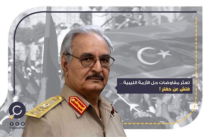 تعثر مفاوضات حل الأزمة الليبية.. فتش عن حفتر!