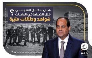 هل سَهَّلَ السيسي قتل الضباط في الواحات؟.. شواهد ودلالات مثيرة