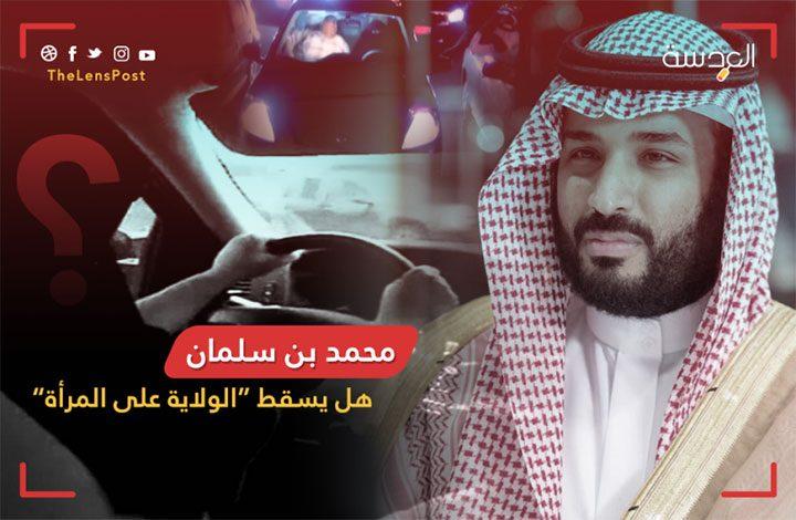 بعد أن أعطاها رخصة القيادة.. هل يسقط محمد بن سلمان الولاية على المرأة؟