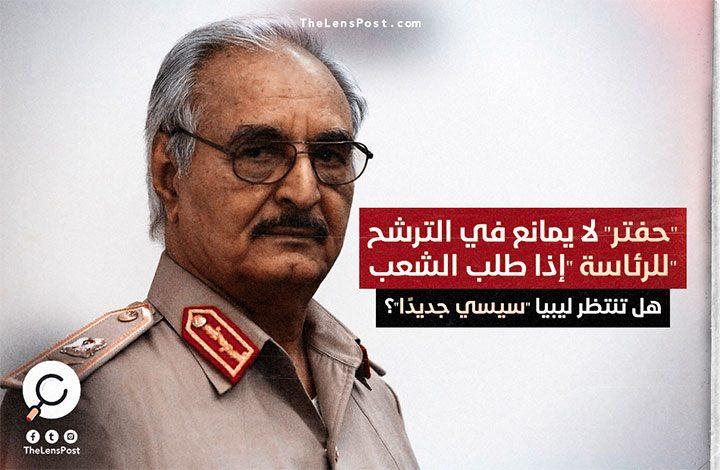"""""""حفتر"""" لا يمانع في الترشح للرئاسة """"إذا طلب الشعب"""".. هل تنتظر ليبيا """"سيسي جديدًا""""؟"""