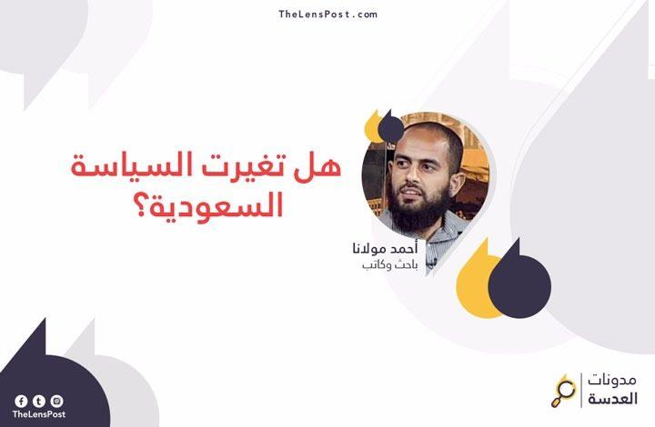 أحمد مولانا يكتب: هل تغيرت السياسة السعودية؟!