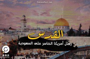 القدس.. رهان أمريكا الخاسر على السعودية