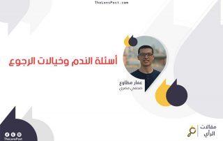 عمار مطاوع يكتب: أسئلة الندم وخيالات الرجوع