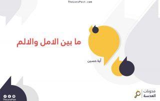آية حسين تكتب: مَا بين الأَملِ والأَلم