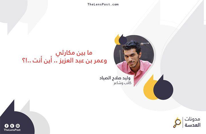 وليد صلاح يكتب: ما بين مكارثي وعمر بن عبد العزيز .. أين أنت !؟