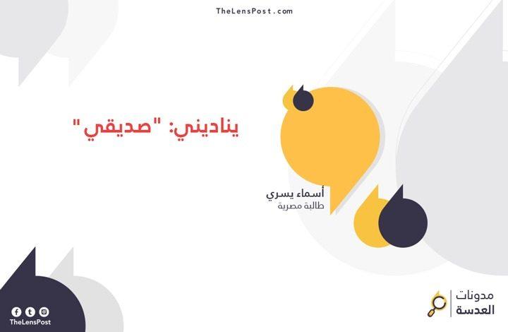 """أسماء يسري تكتب: يناديني: """"صديقي"""""""