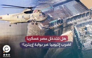 هل تتدخل مصر عسكريا لضرب إثيوبيا عبر بوابة إريتريا؟