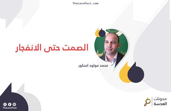 محمد مولود امنكور يكتب: الصمت حتى الانفجار