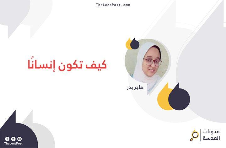 هاجر بدر تكتب: كيف تكون إنسانًا