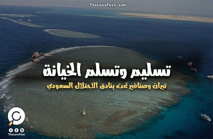 تسليم وتسلم الخيانة.. تيران وصنافير تحت بنادق الاحتلال السعودي!