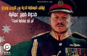 إيقاف المنطقة الحرة بين الأردن وتركيا.. صحوة ضمير عمانية، أم أيادٍ إماراتية تعبث؟