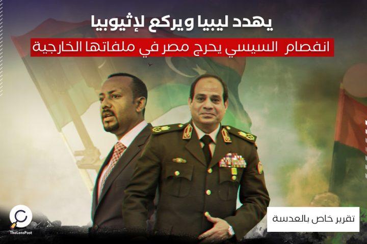 يهدد ليبيا ويركع لإثيوبيا .. انفصام السيسي يحرج مصر في ملفاتها الخارجية