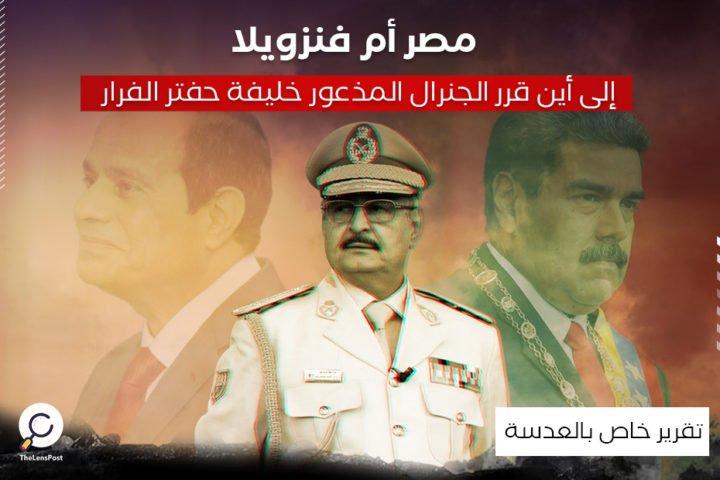 مصر أم فنزويلا .. إلى أين قرر الجنرال المذعور خليفة حفتر الفرار؟
