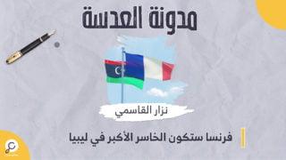 فرنسا ستكون الخاسر الأكبر في ليبيا
