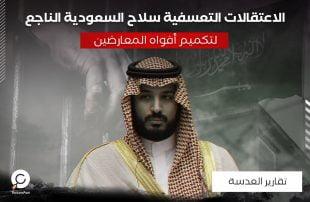 الاعتقالات التعسفية .. سلاح السعودية الناجع لتكميم أفواه المعارضين