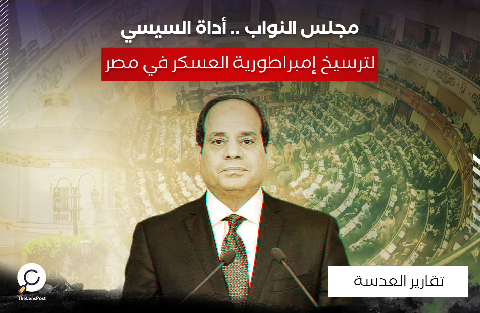 مجلس النواب .. أداة السيسي لترسيخ إمبراطورية العسكر في مصر