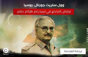 وول ستريت جورنال: روسيا ترفض التراجع في ليبيا رغم هزائم حفتر