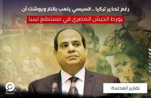 رغم تحذير تركيا .. السيسي يلعب بالنار ويوشك أن يورط الجيش المصري في مستنقع ليبيا