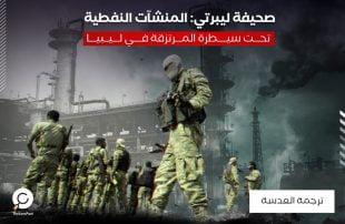 صحيفة ليبرتي: المنشآت النفطية تحت سيطرة المرتزقة في ليبيا