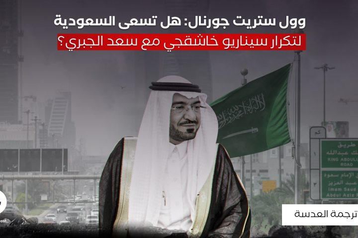 وول ستريت جورنال: هل تسعى السعودية لتكرار سيناريو خاشقجي مع سعد الجبري؟
