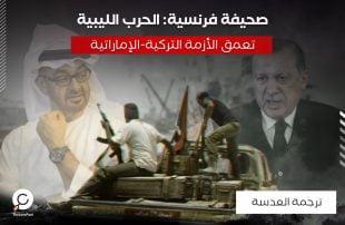 صحيفة فرنسية: الحرب الليبية تعمق الأزمة التركية-الإماراتية