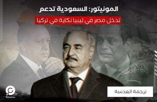 المونيتور: السعودية تدعم تدخل مصر في ليبيا نكاية في تركيا