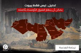تحليل.. ليس فقط بيروت، يمكن أن ينهار الشرق الأوسط بأكمله