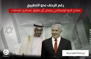 رغم الزحف نحو التطبيع .. سلاح الجو الإسرائيلي يرفض أي تفوق عسكري للإمارات