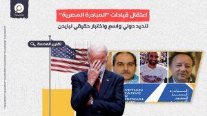"""اعتقال قيادات """"المبادرة المصرية"""".. تنديد دولي واسع واختبار حقيقي لبايدن"""