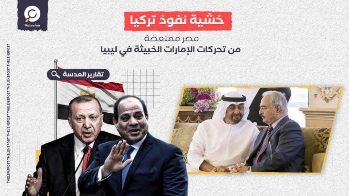 خشية نفوذ تركيا.. مصر ممتعضة من تحركات الإمارات الخبيثة في ليبيا