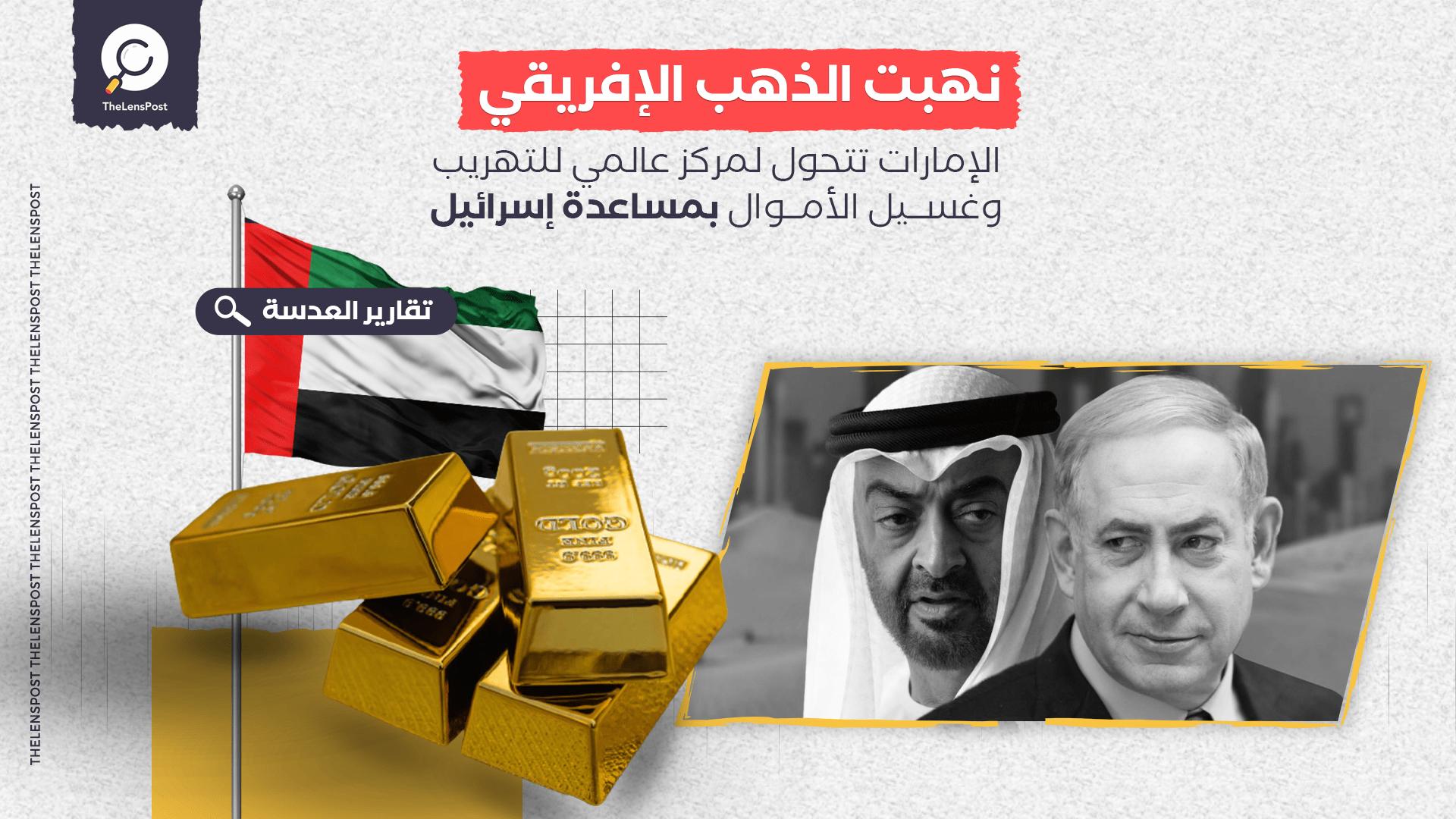 نهبت الذهب الإفريقي.. الإمارات تتحول لمركز عالمي للتهريب وغسيل الأموال بمساعدة إسرائيل