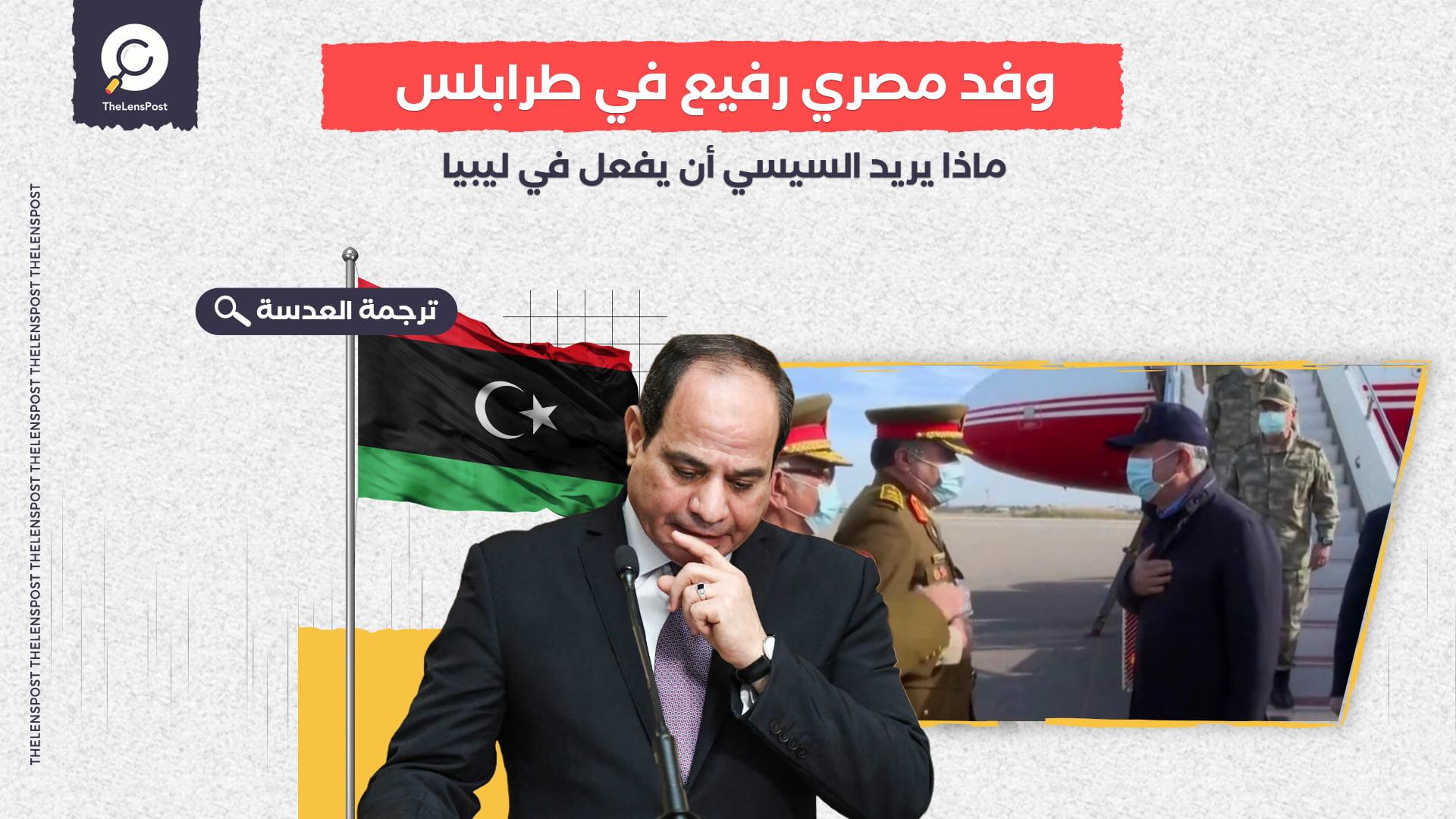 وفد مصري رفيع في طرابلس.. ماذا يريد السيسي أن يفعل في ليبيا؟