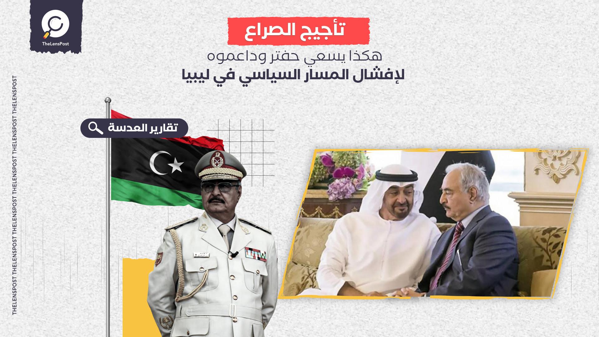 بعد خروقاته المتكررة .. هكذا يسعي حفتر وداعموه لإفشال المسار السياسي في ليبيا
