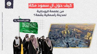 """عشرية سوداء من """"الإفساد المُمنهج"""".. كيف حوّل آل سعود مكة من عاصمة الروحانية لمدينة رأسمالية بشعة؟"""