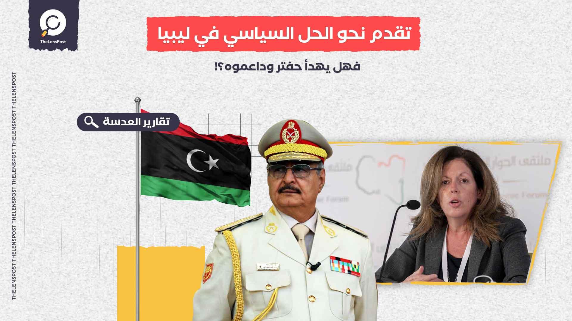 تقدم نحو الحل السياسي في ليبيا… فهل يهدأ حفتر وداعموه؟!