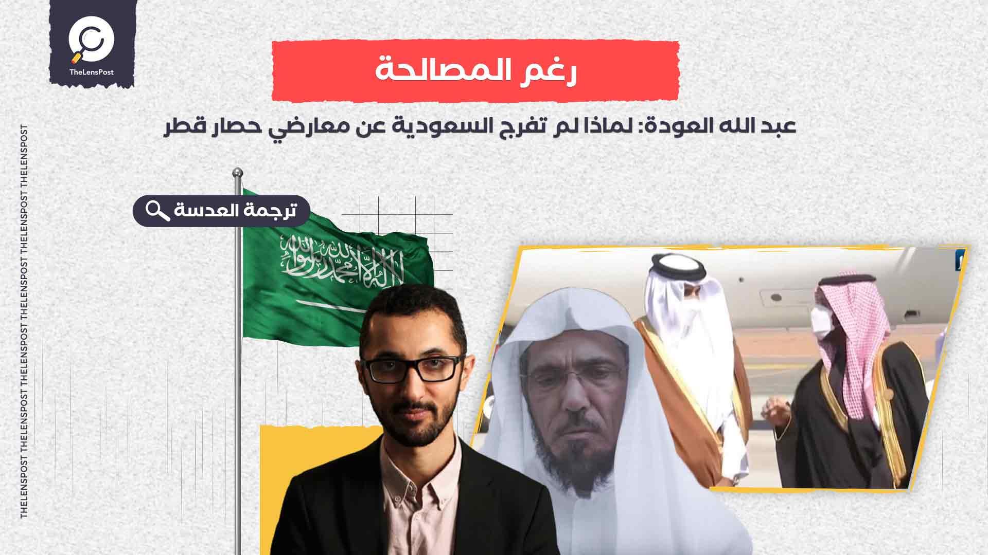 عبد الله العودة: لماذا لم تفرج السعودية عن معارضي حصار قطر رغم المصالحة؟