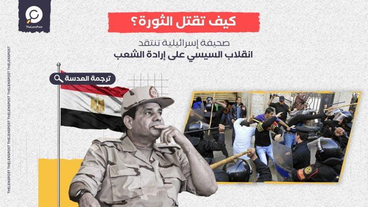 كيف تقتل الثورة؟ ... صحيفة إسرائيلية تنتقد انقلاب السيسي على إرادة الشعب