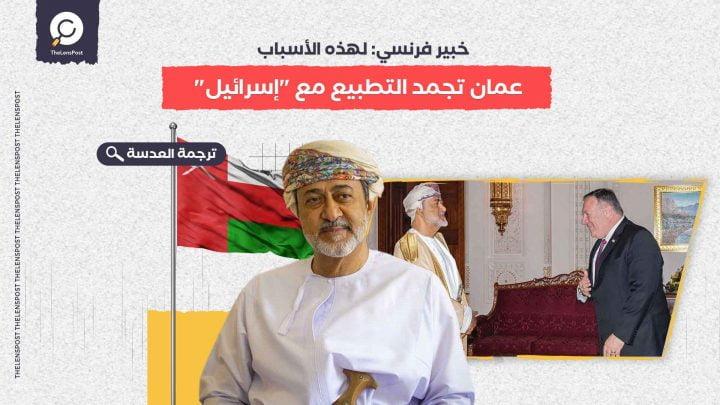 خبير فرنسي: لهذه الأسباب عمان تجمد التطبيع مع إسرائيل