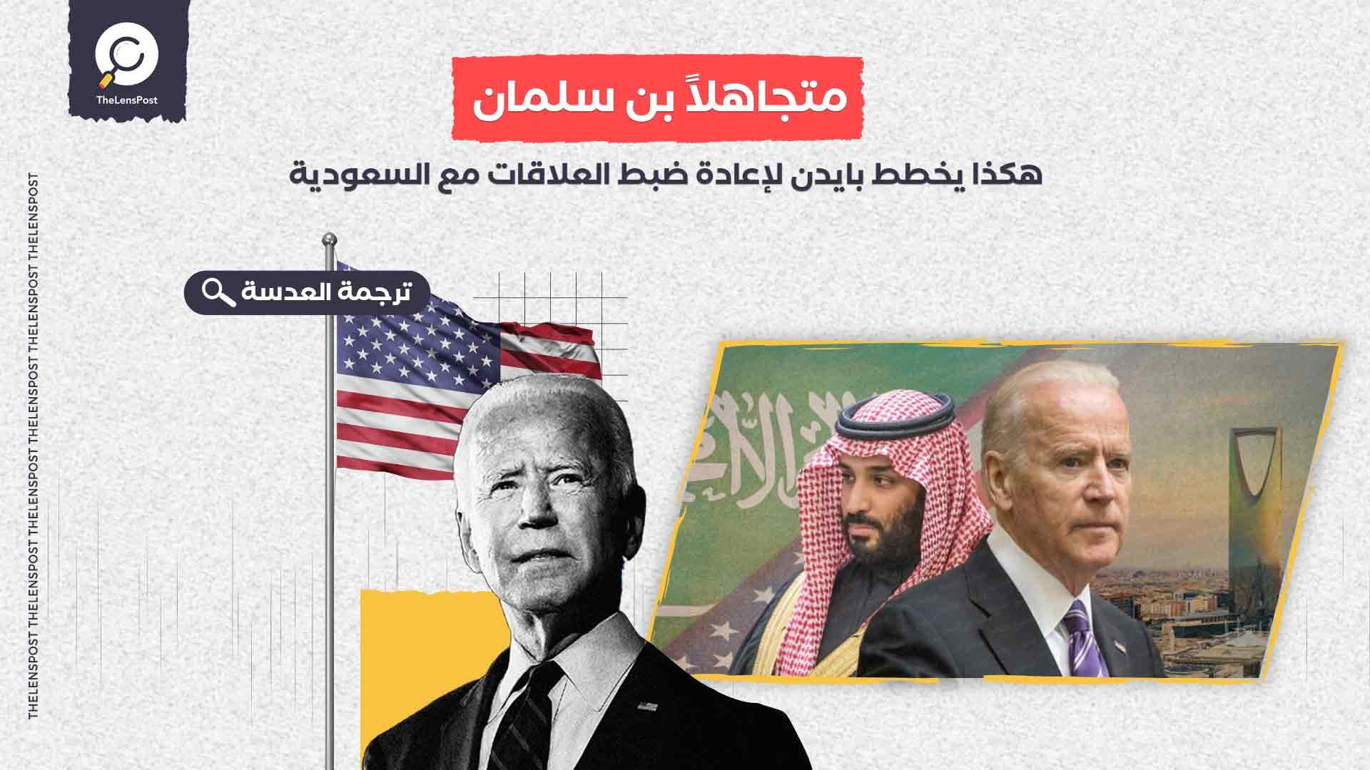متجاهلاً بن سلمان.. هكذا يخطط بايدن لإعادة ضبط العلاقات مع السعودية