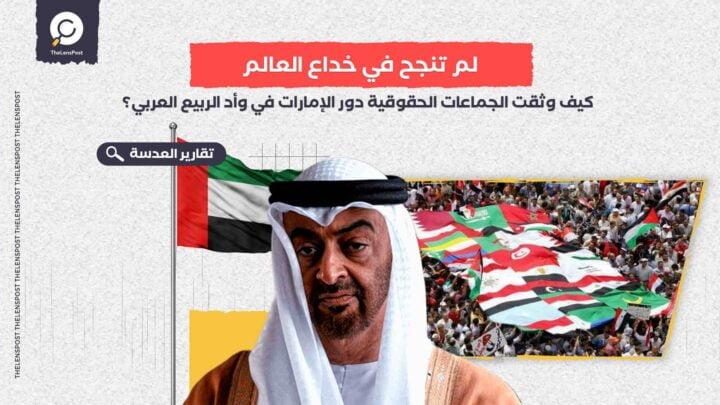لم تنجح في خداع العالم.. كيف وثقت الجماعات الحقوقية دور الإمارات في وأد الربيع العربي؟