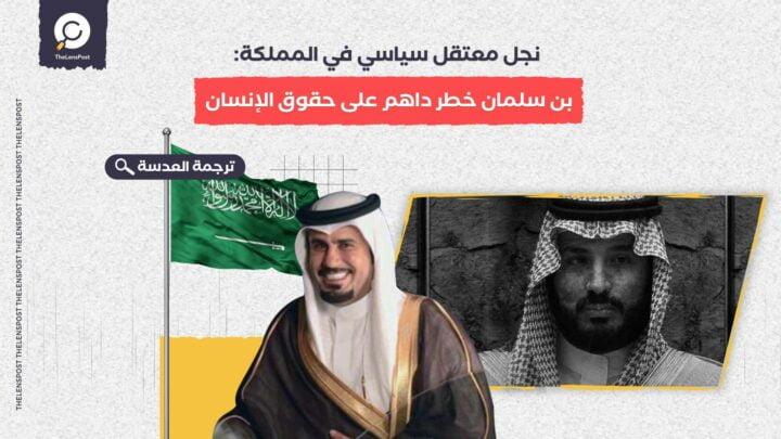 نجل معتقل سياسي في المملكة: بن سلمان خطر داهم على حقوق الإنسان