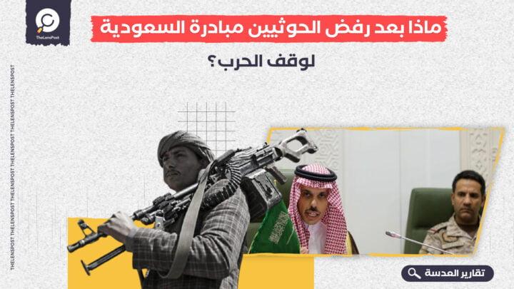 ماذا بعد رفض الحوثيين مبادرة السعودية لوقف الحرب؟
