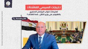 تعليمات لنواب البرلمان المصري بالهجوم على وزير النقل.. فما الهدف؟