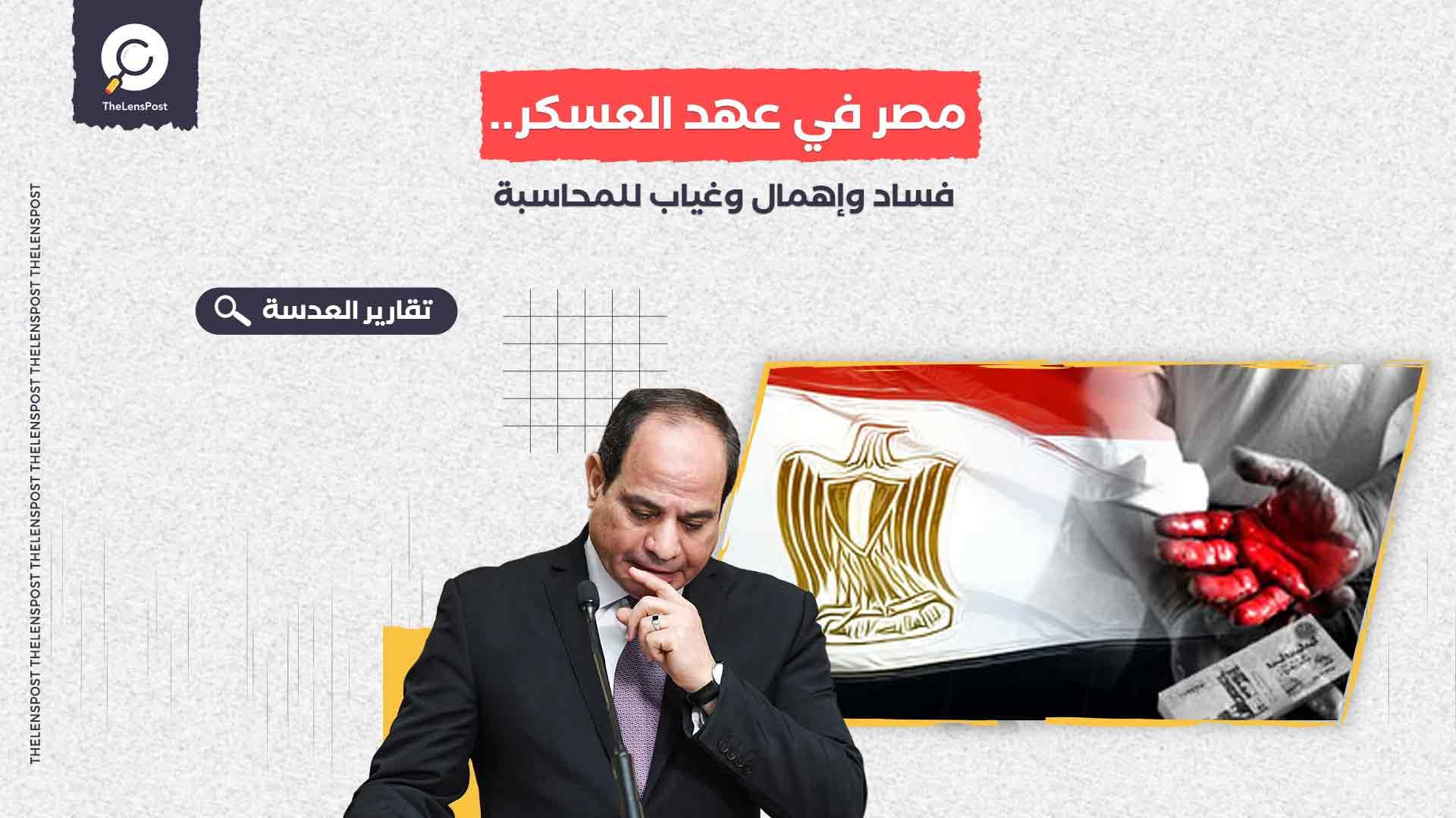 مصر في عهد العسكر.. فساد وإهمال وغياب للمحاسبة