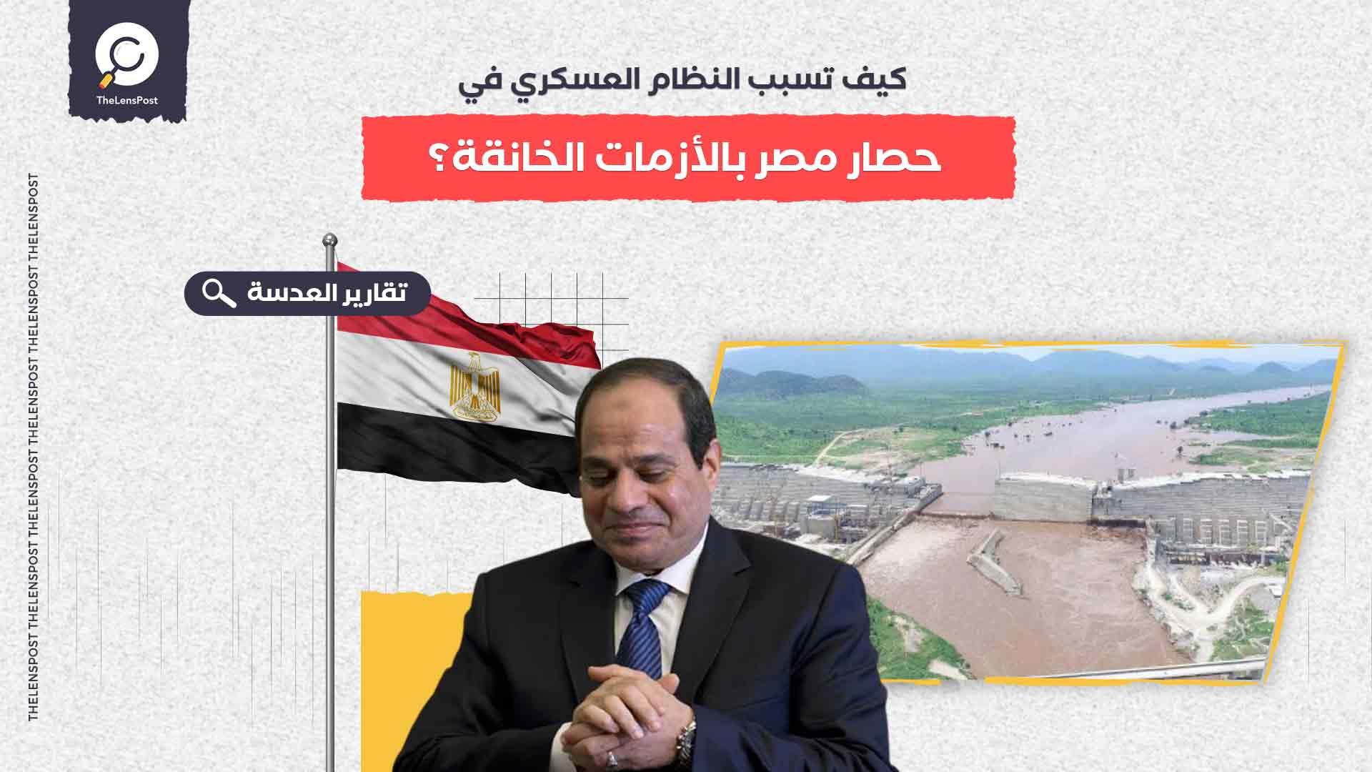 كيف تسبب النظام العسكري في حصار مصر بالأزمات الخانقة؟