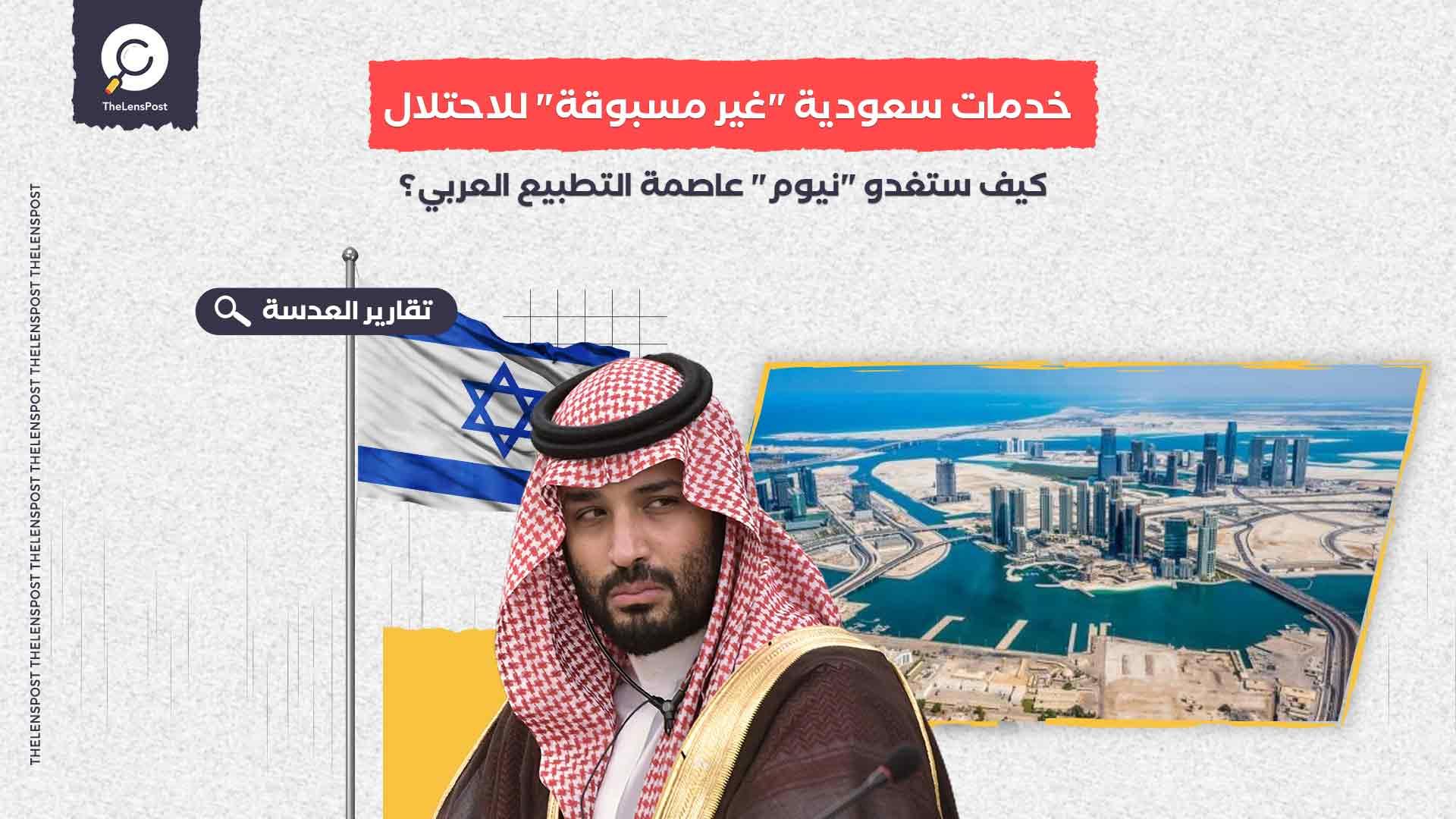 """خدمات سعودية """"غير مسبوقة"""" للاحتلال.. كيف ستغدو """"نيوم"""" عاصمة التطبيع العربي؟"""