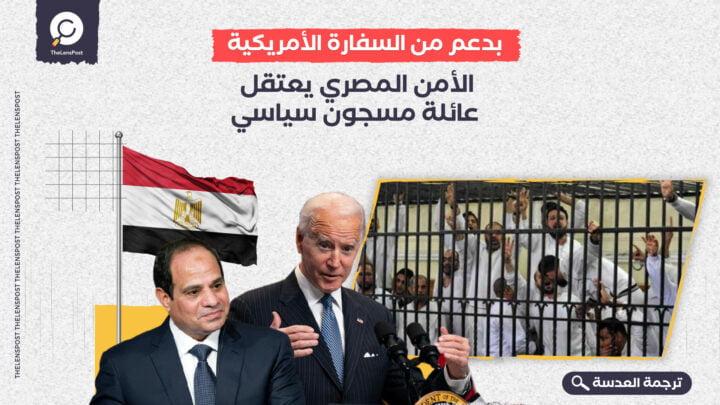 بدعم من السفارة الأمريكية... الأمن المصري يعتقل عائلة مسجون سياسي