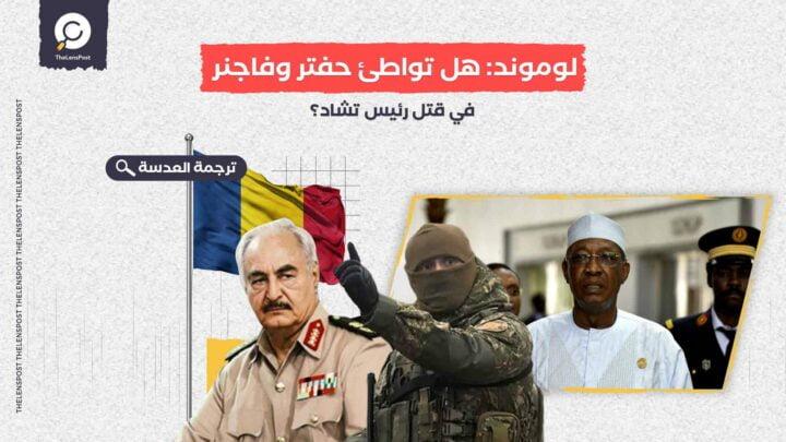 لوموند: هل تواطئ حفتر وفاجنر في قتل رئيس تشاد؟